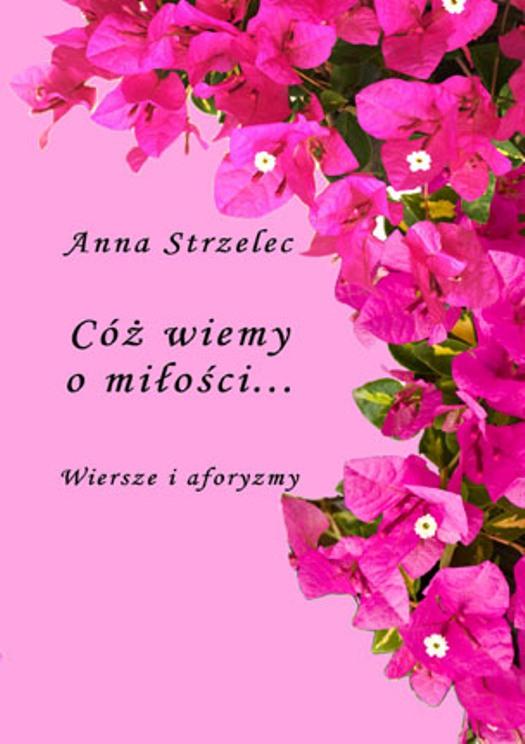 Anna Strzelec Cóż Wiemy O Miłości Wiersze I Aforyzmy